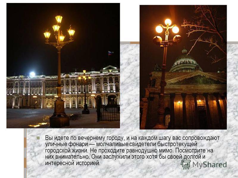 Вы идете по вечернему городу, и на каждом шагу вас сопровождают уличные фонари молчаливые свидетели быстротекущей городской жизни. Не проходите равнодушно мимо. Посмотрите на них внимательно. Они заслужили этого хотя бы своей долгой и интересной исто