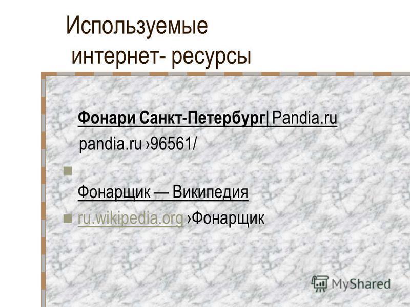 Используемые интернет- ресурсы Фонари Санкт - Петербург | Pandia.ru pandia.ru 96561/ Фонарщик Википедия ru.wikipedia.org Фонарщик ru.wikipedia.org