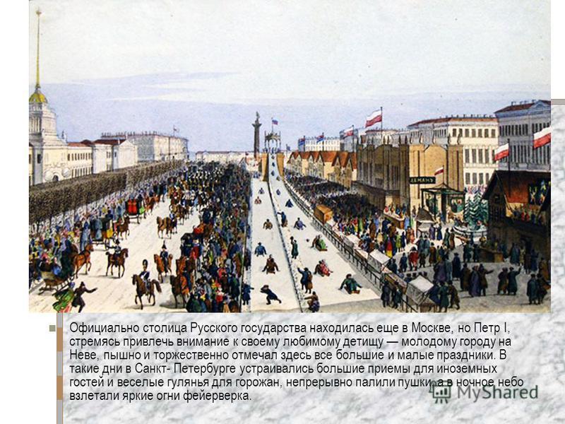 Официально столица Русского государства находилась еще в Москве, но Петр I, стремясь привлечь внимание к своему любимому детищу молодому городу на Неве, пышно и торжественно отмечал здесь все большие и малые праздники. В такие дни в Санкт- Петербурге