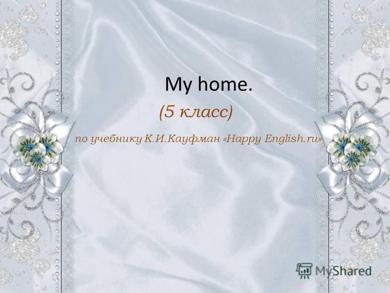 My home. (5 класс) по учебнику К.И.Кауфман «Happy English.ru»