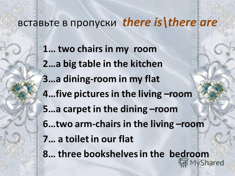 вставьте в пропуски there is\there are 1… two chairs in my room 2…a big table in the kitchen 3…a dining-room in my flat 4…five pictures in the living –room 5…a carpet in the dining –room 6…two arm-chairs in the living –room 7… a toilet in our flat 8…