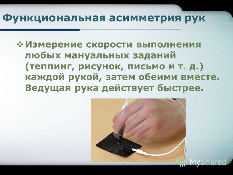 Функциональная асимметрия рук Измерение скорости выполнения любых мануальных заданий (теппинг, рисунок, письмо и т. д.) каждой рукой, затем обеими вместе. Ведущая рука действует быстрее.