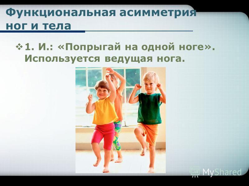 Функциональная асимметрия ног и тела 1. И.: «Попрыгай на одной ноге». Используется ведущая нога.