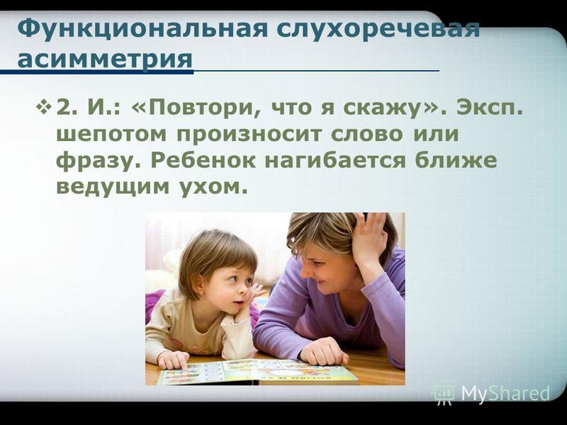 Функциональная слухоречевая асимметрия 2. И.: «Повтори, что я скажу». Эксп. шепотом произносит слово или фразу. Ребенок нагибается ближе ведущим ухом.