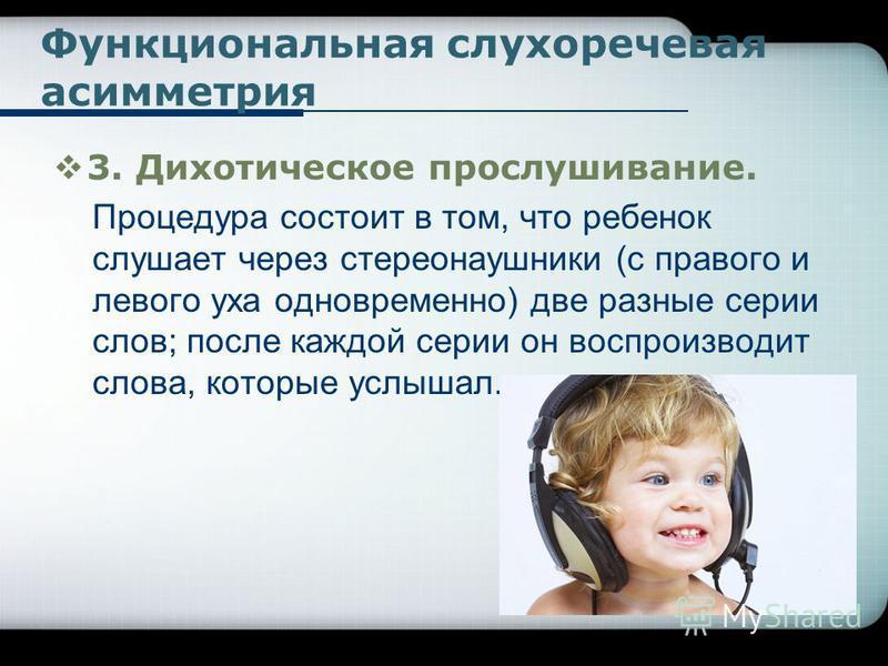Функциональная слухоречевая асимметрия 3. Дихотическое прослушивание. Процедура состоит в том, что ребенок слушает через стереонаушники (с правого и левого уха одновременно) две разные серии слов; после каждой серии он воспроизводит слова, которые ус