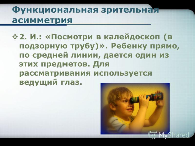 Функциональная зрительная асимметрия 2. И.: «Посмотри в калейдоскоп (в подзорную трубу)». Ребенку прямо, по средней линии, дается один из этих предметов. Для рассматривания используется ведущий глаз.
