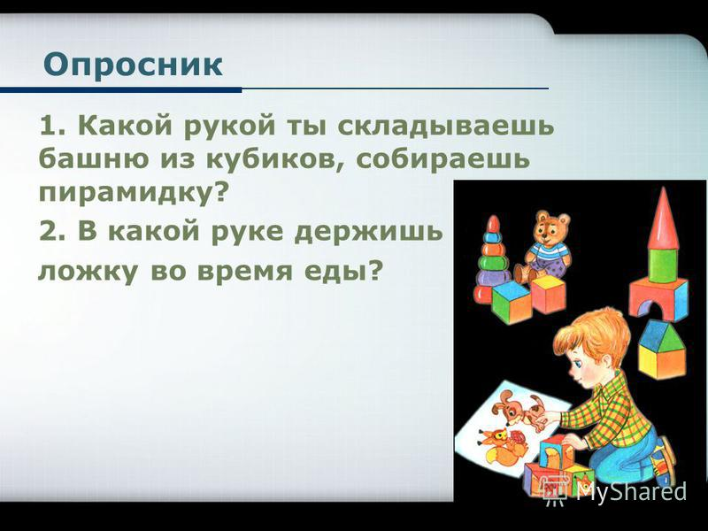 Опросник 1. Какой рукой ты складываешь башню из кубиков, собираешь пирамидку? 2. В какой руке держишь ложку во время еды?