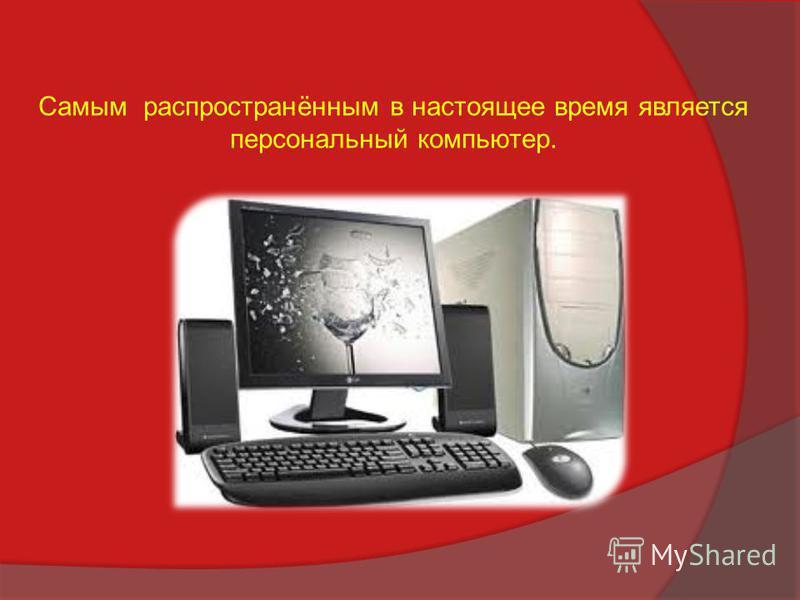 Самым распространённым в настоящее время является персональный компьютер.
