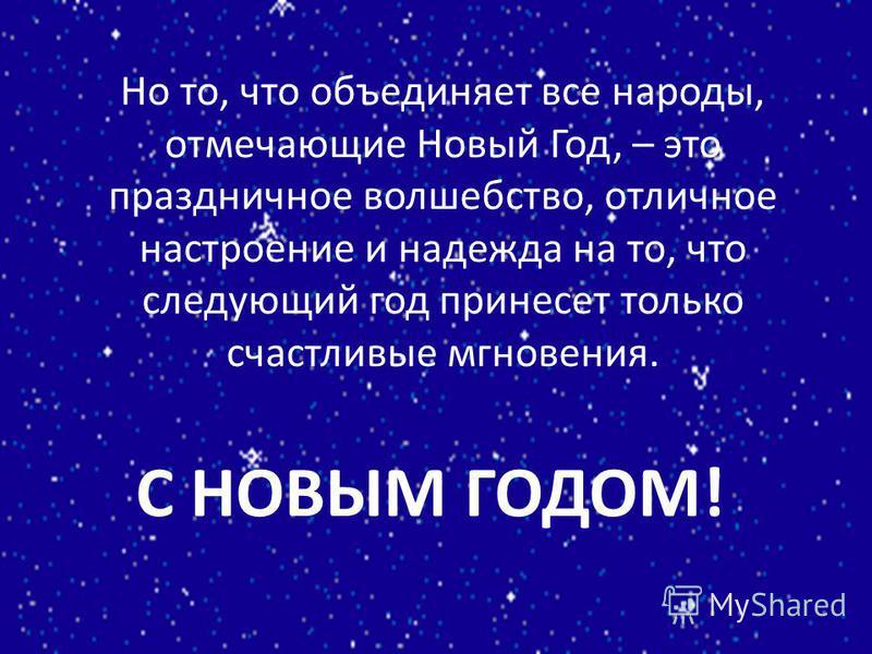 Но то, что объединяет все народы, отмечающие Новый Год, – это праздничное волшебство, отличное настроение и надежда на то, что следующий год принесет только счастливые мгновения. С НОВЫМ ГОДОМ!