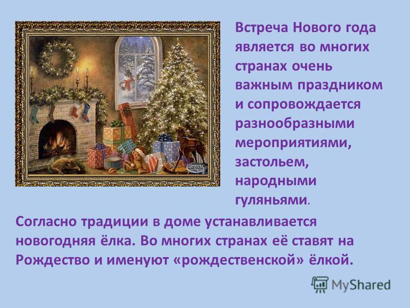 Согласно традиции в доме устанавливается новогодняя ёлка. Во многих странах её ставят на Рождество и именуют «рождественской» ёлкой. Встреча Нового года является во многих странах очень важным праздником и сопровождается разнообразными мероприятиями,