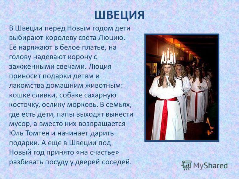 В Швеции перед Новым годом дети выбирают королеву света Люцию. Её наряжают в белое платье, на голову надевают корону с зажженными свечами. Люция приносит подарки детям и лакомства домашним животным: кошке сливки, собаке сахарную косточку, ослику морк
