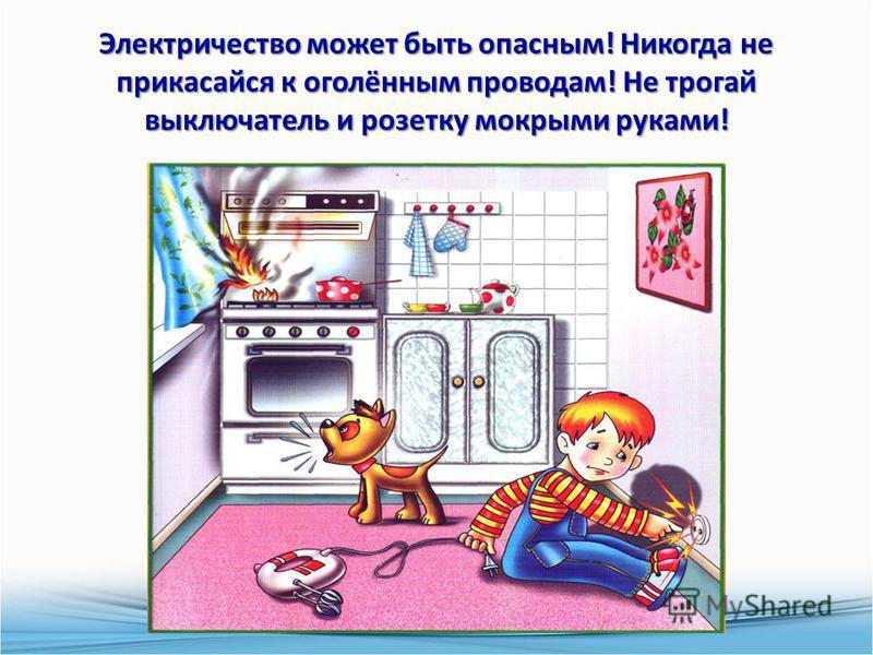 Электричество может быть опасным! Никогда не прикасайся к оголённым проводам! Не трогай выключатель и розетку мокрыми руками!