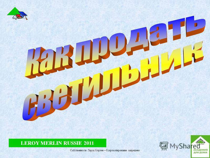 LEROY MERLIN RUSSIE 2011 Собственность Леруа Мерлен – Ксерокопирование запрещено