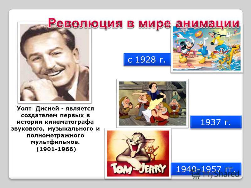 Уолт Дисней - является создателем первых в истории кинематографа звукового, музыкального и полнометражного мультфильмов. (1901-1966) 1940-1957 гг. с 1928 г. 1937 г.