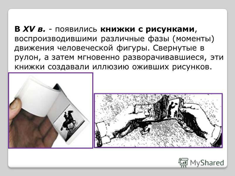 В XV в. - появились книжки с рисунками, воспроизводившими различные фазы (моменты) движения человеческой фигуры. Свернутые в рулон, а затем мгновенно разворачивавшиеся, эти книжки создавали иллюзию оживших рисунков.