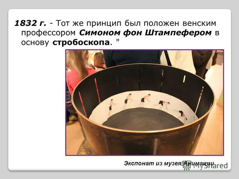 1832 г. - Тот же принцип был положен венским профессором Симоном фон Штампефером в основу стробоскопа.  Экспонат из музея Анимации