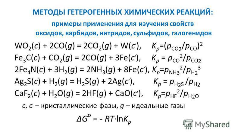 МЕТОДЫ ГЕТЕРОГЕННЫХ ХИМИЧЕСКИХ РЕАКЦИЙ: примеры применения для изучения свойств оксидов, карбидов, нитридов, сульфидов, галогенидов WO 2 (c) + 2CO(g) = 2CO 2 (g) + W(c ), K p =(p CO 2 /p CO ) 2 Fe 3 C(c) + CO 2 (g) = 2CO(g) + 3Fe(c ), K p = p CO 2 /p