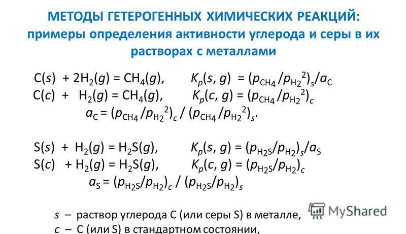 МЕТОДЫ ГЕТЕРОГЕННЫХ ХИМИЧЕСКИХ РЕАКЦИЙ: примеры определения активности углерода и серы в их растворах с металлами C(s) + 2H 2 (g) = CH 4 (g), K p (s, g) = (p CH 4 /p H 2 2 ) s /a C C(c) + H 2 (g) = CH 4 (g), K p (c, g) = (p CH 4 /p H 2 2 ) c a C = (p