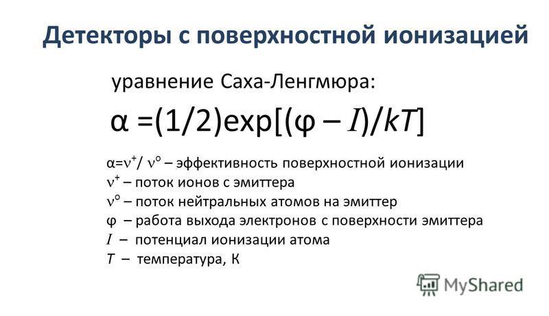 Детекторы с поверхностной ионизацией уравнение Саха-Ленгмюра: α =(1/2)exp[(ϕ – I )/kT] α= + / о – эффективность поверхностной ионизации + – поток ионов с эмиттера о – поток нейтральных атомов на эмиттер ϕ – работа выхода электронов с поверхности эмит