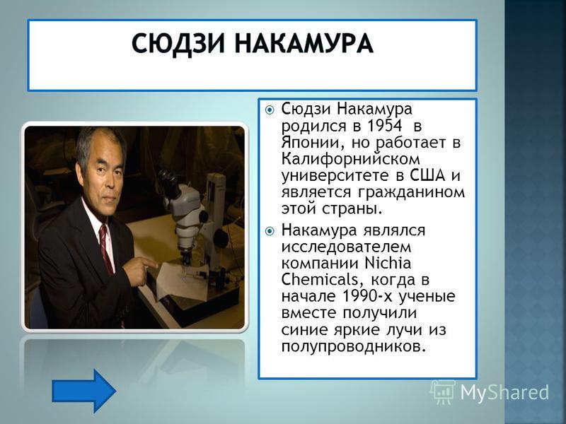 Сюдзи Накамура родился в 1954 в Японии, но работает в Калифорнийском университете в США и является гражданином этой страны. Накамура являлся исследователем компании Nichia Chemicals, когда в начале 1990-х ученые вместе получили синие яркие лучи из по