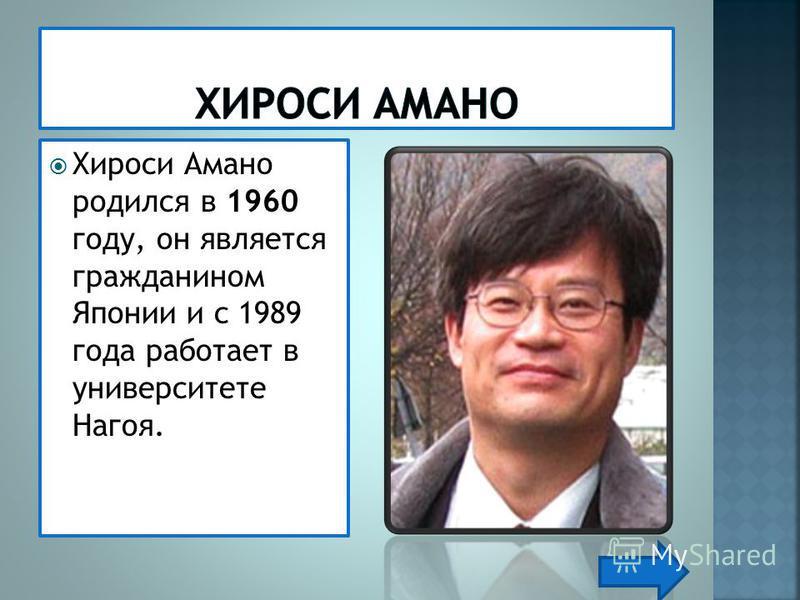 Хироси Амано родился в 1960 году, он является гражданином Японии и с 1989 года работает в университете Нагоя.