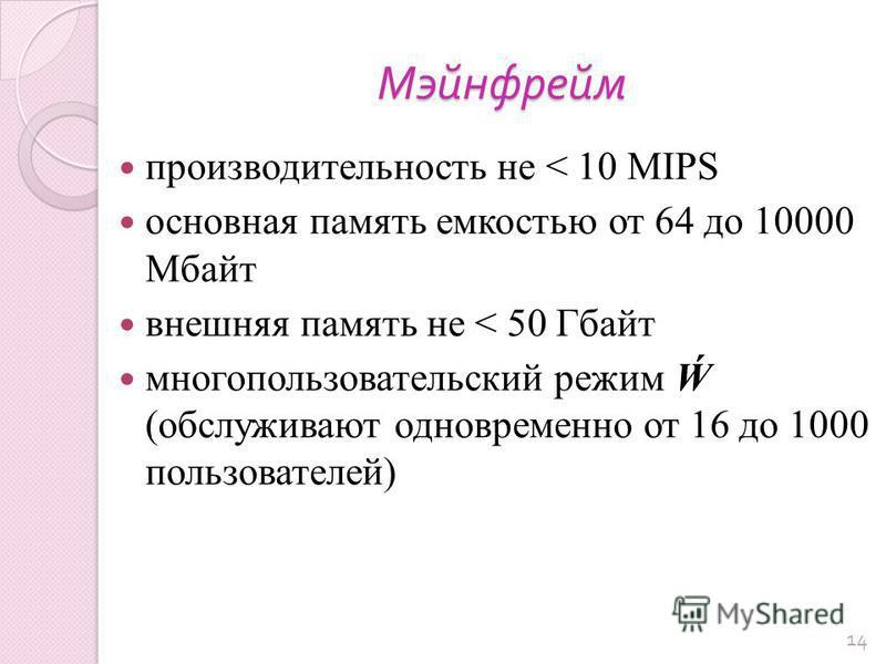 Мэйнфрейм производительность не < 10 MIPS основная память емкостью от 64 до 10000 Мбайт внешняя память не < 50 Гбайт многопользовательский режим (обслуживают одновременно от 16 до 1000 пользователей) 14