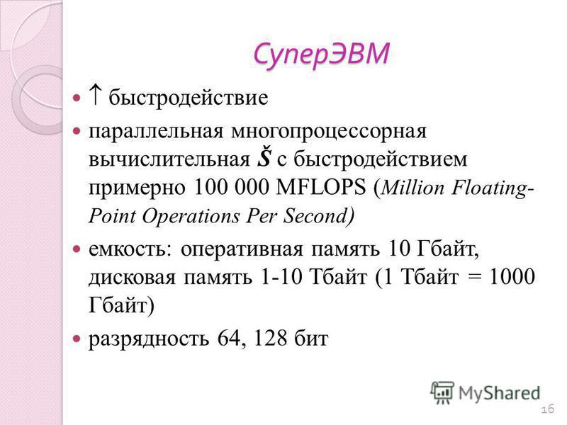 СуперЭВМ быстродействие параллельная многопроцессорная вычислительная Š с быстродействием примерно 100 000 MFLOPS ( Million Floating- Point Operations Per Second ) емкость: оперативная память 10 Гбайт, дисковая память 1-10 Тбайт (1 Тбайт = 1000 Гбайт