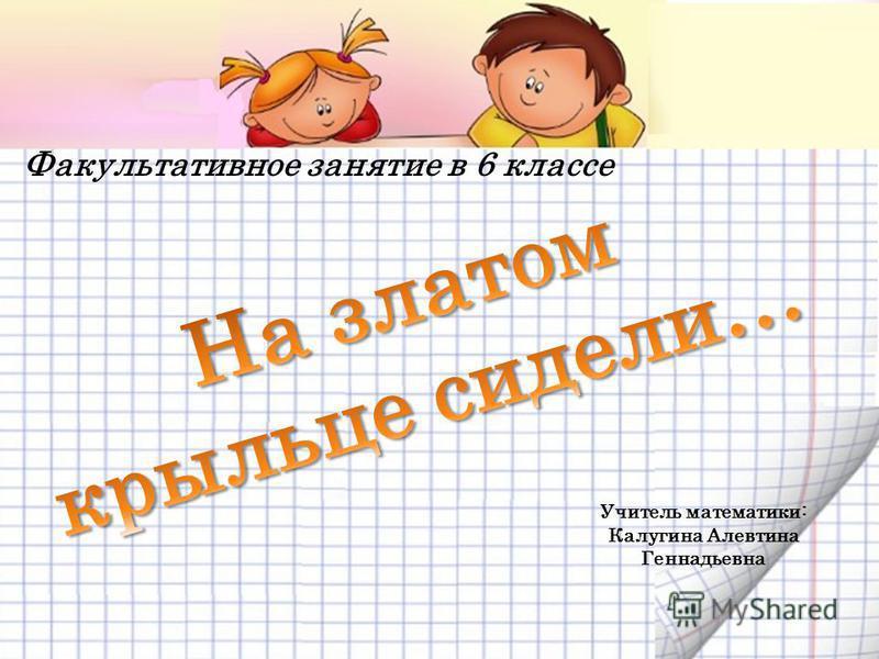 Факультативное занятие в 6 классе Учитель математики: Калугина Алевтина Геннадьевна