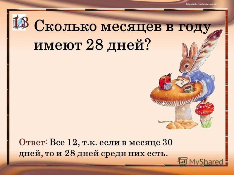 Сколько месяцев в году имеют 28 дней? Ответ: Все 12, т.к. если в месяце 30 дней, то и 28 дней среди них есть. 13