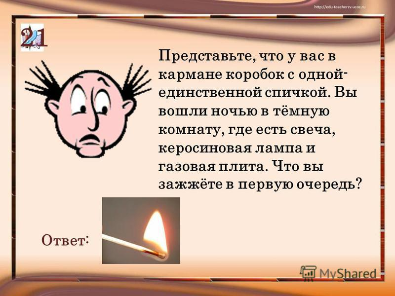 Представьте, что у вас в кармане коробок с одной- единственной спичкой. Вы вошли ночью в тёмную комнату, где есть свеча, керосиновая лампа и газовая плита. Что вы зажжёте в первую очередь? Ответ: 21