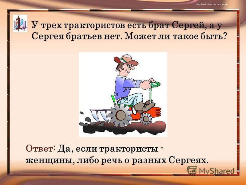 У трех трактористов есть брат Сергей, а у Сергея братьев нет. Может ли такое быть? 1 Ответ: Да, если трактористы - женщины, либо речь о разных Сергеях.