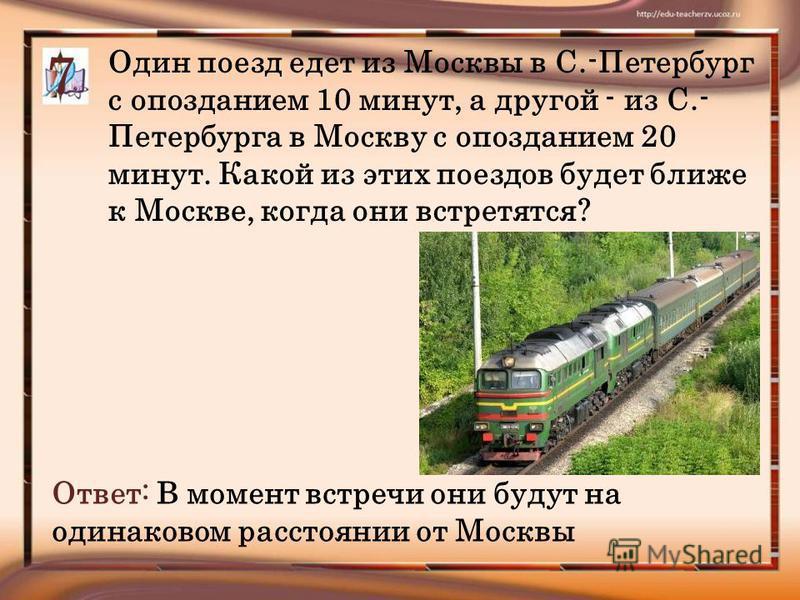 Один поезд едет из Москвы в С.-Петербург с опозданием 10 минут, а другой - из С.- Петербурга в Москву с опозданием 20 минут. Какой из этих поездов будет ближе к Москве, когда они встретятся? Ответ: В момент встречи они будут на одинаковом расстоянии