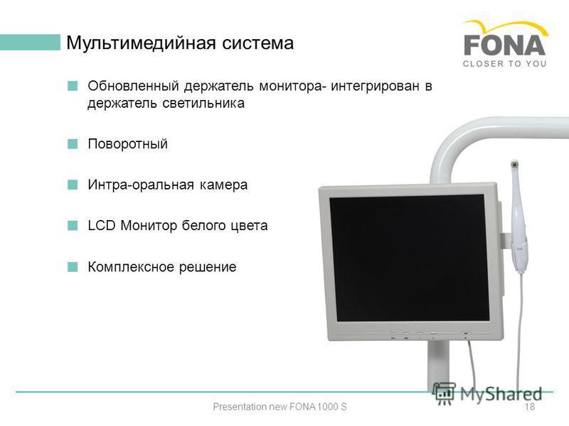 18 Мультимедийная система Presentation new FONA 1000 S Обновленный держатель монитора- интегрирован в держатель светильника Поворотный Интра-оральная камера LCD Монитор белого цвета Комплексное решение