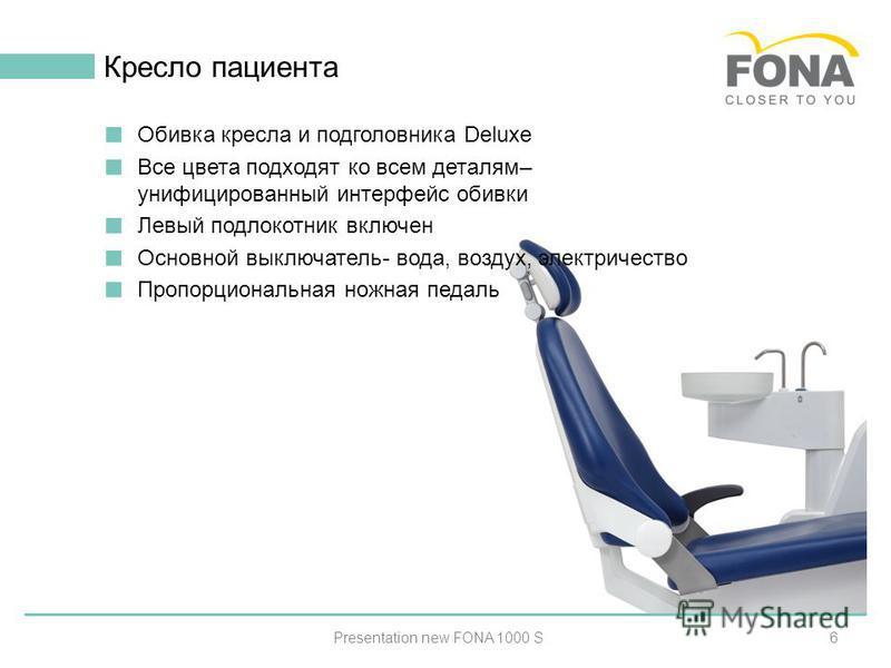 6 Кресло пациента Presentation new FONA 1000 S Обивка кресла и подголовника Deluxe Все цвета подходят ко всем деталям– унифицированный интерфейс обивки Левый подлокотник включен Основной выключатель- вода, воздух, электричество Пропорциональная ножна
