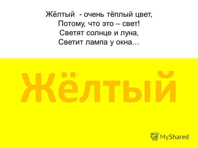 Жёлтый - очень тёплый цвет, Потому, что это – свет! Светят солнце и луна, Светит лампа у окна… Жёлтый