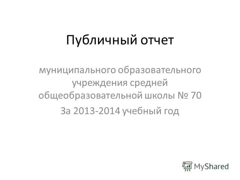 Публичный отчет муниципального образовательного учреждения средней общеобразовательной школы 70 За 2013-2014 учебный год