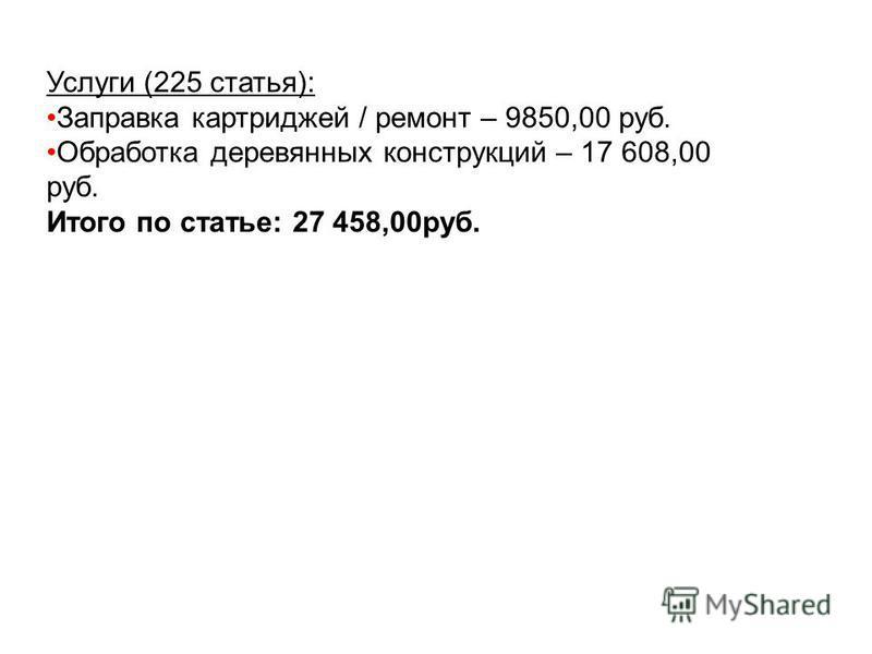 Услуги (225 статья): Заправка картриджей / ремонт – 9850,00 руб. Обработка деревянных конструкций – 17 608,00 руб. Итого по статье: 27 458,00 руб.