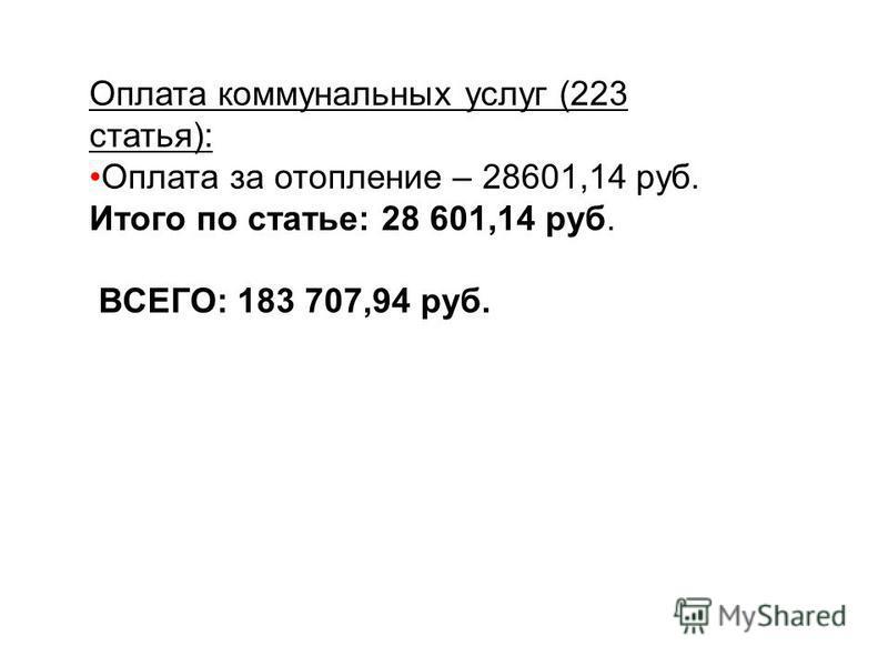 Оплата коммунальных услуг (223 статья): Оплата за отопление – 28601,14 руб. Итого по статье: 28 601,14 руб. ВСЕГО: 183 707,94 руб.