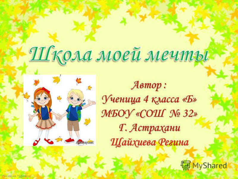FokinaLida.75@mail.ru Автор : Ученица 4 класса «Б» МБОУ «СОШ 32» Г. Астрахани Щайхиева Регина