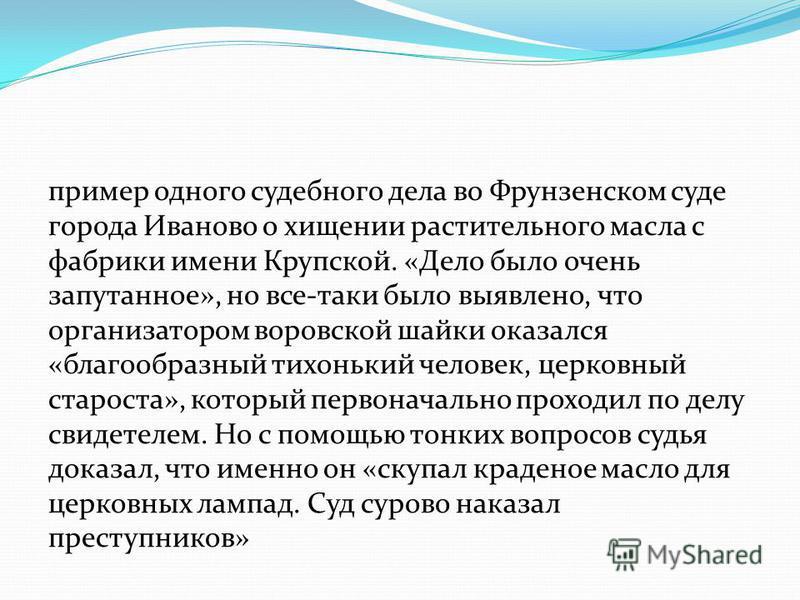 пример одного судебного дела во Фрунзенском суде города Иваново о хищении растительного масла с фабрики имени Крупской. «Дело было очень запутанное», но все-таки было выявлено, что организатором воровской шайки оказался «благообразный тихонький челов