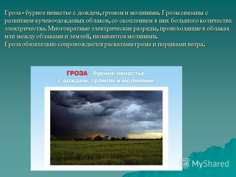 Гроза - бурное ненастье с дождем, громом и молниями. Грозы связаны с развитием кучево - дождевых облаков, со скоплением в них большого количества электричества. Многократные электрические разряды, происходящие в облаках или между облаками и землей, н