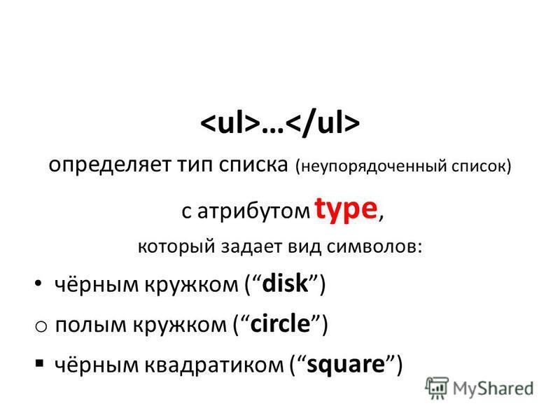 … определяет тип списка (неупорядоченный список) c атрибутом type, который задает вид символов: чёрным кружком ( disk ) o полым кружком ( circle ) чёрным квадратиком ( square )