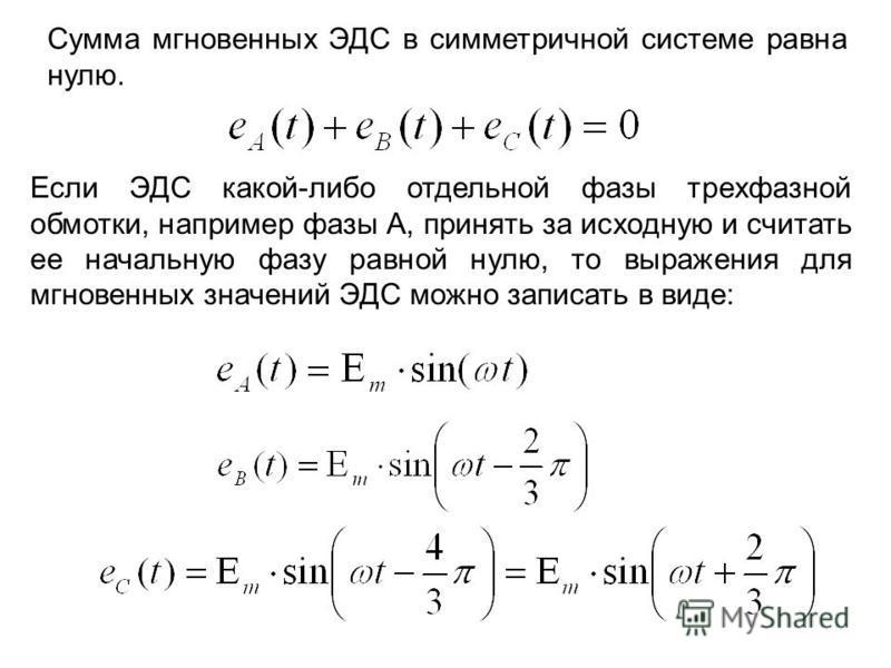 Сумма мгновенных ЭДС в симметричной системе равна нулю. Если ЭДС какой-либо отдельной фазы трехфазной обмотки, например фазы А, принять за исходную и считать ее начальную фазу равной нулю, то выражения для мгновенных значений ЭДС можно записать в вид