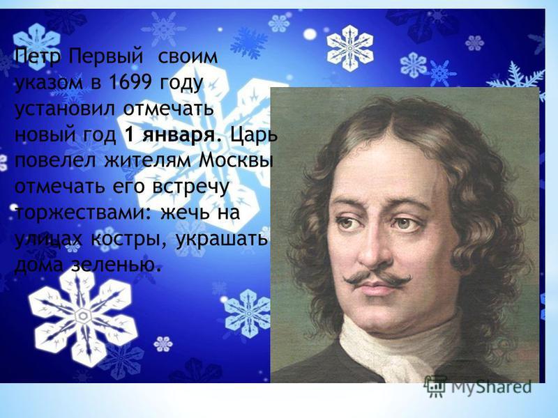 Петр Первый своим указом в 1699 году установил отмечать новый год 1 января. Царь повелел жителям Москвы отмечать его встречу торжествами: жечь на улицах костры, украшать дома зеленью.