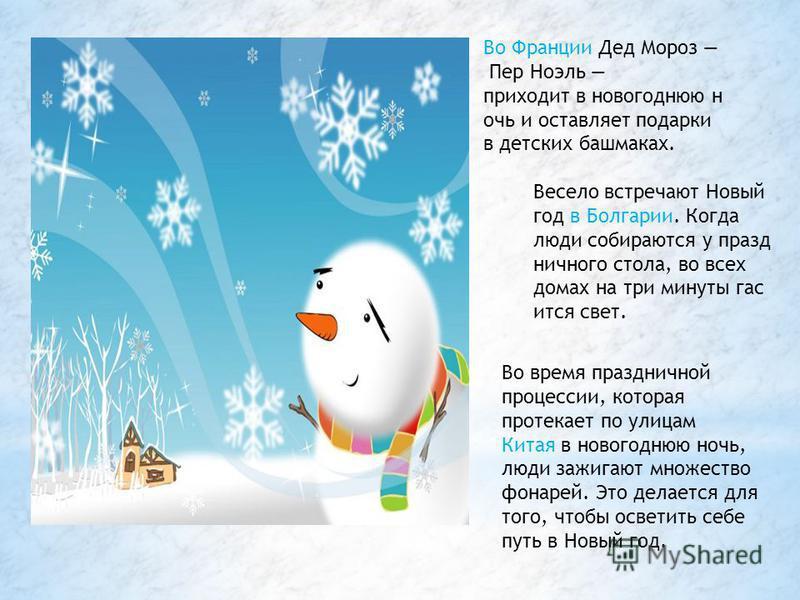 Во Франции Дед Мороз Пер Ноэль приходит в новогоднюю ночь и оставляет подарки в детских башмаках. Весело встречают Новый год в Болгарии. Когда люди собираются у праздничного стола, во всех домах на три минуты гасится свет. Во время праздничной процес