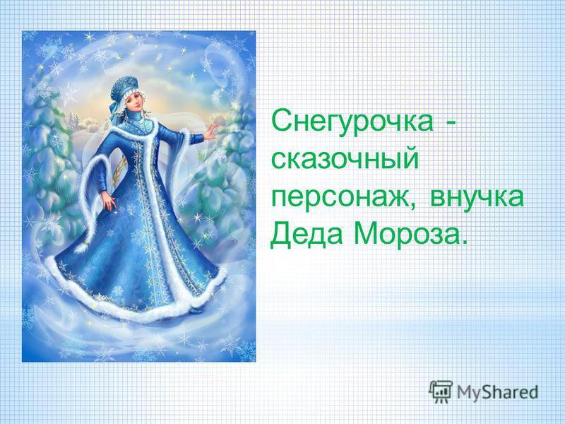 Снегурочка - сказочный персонаж, внучка Деда Мороза.