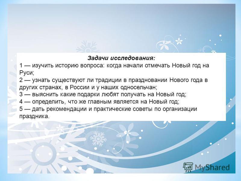 Задачи исследования: 1 изучить историю вопроса: когда начали отмечать Новый год на Руси; 2 узнать существуют ли традиции в праздновании Нового года в других странах, в России и у наших односельчан; 3 выяснить какие подарки любят получать на Новый год