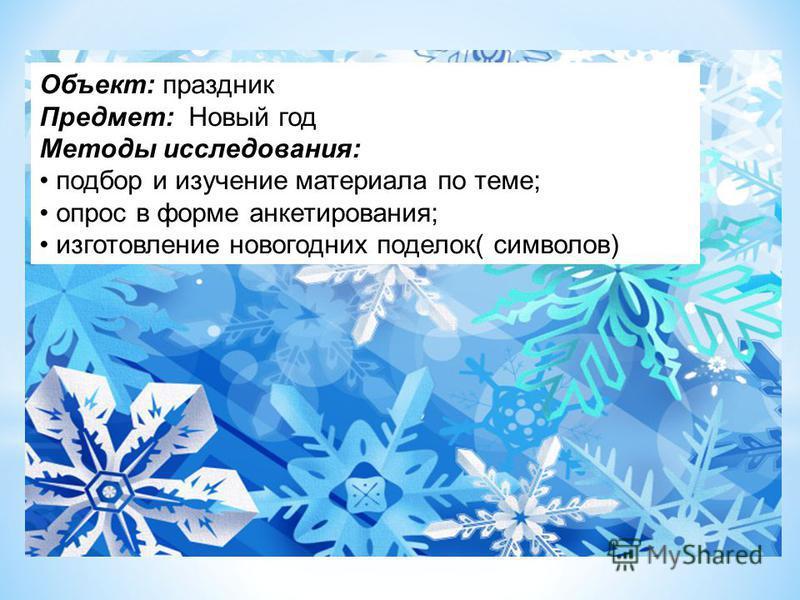 Объект: праздник Предмет: Новый год Методы исследования: подбор и изучение материала по теме; опрос в форме анкетирования; изготовление новогодних поделок( символов)