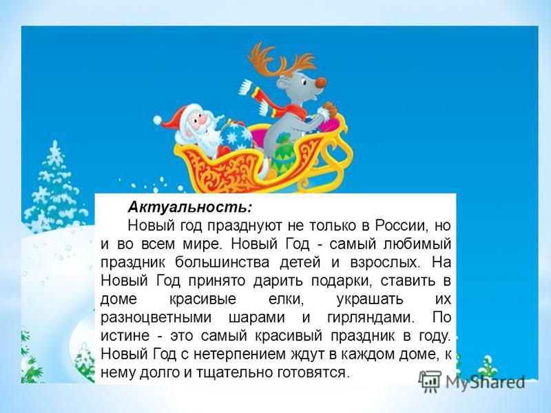 Актуальность: Новый год празднуют не только в России, но и во всем мире. Новый Год - самый любимый праздник большинства детей и взрослых. На Новый Год принято дарить подарки, ставить в доме красивые елки, украшать их разноцветными шарами и гирляндами