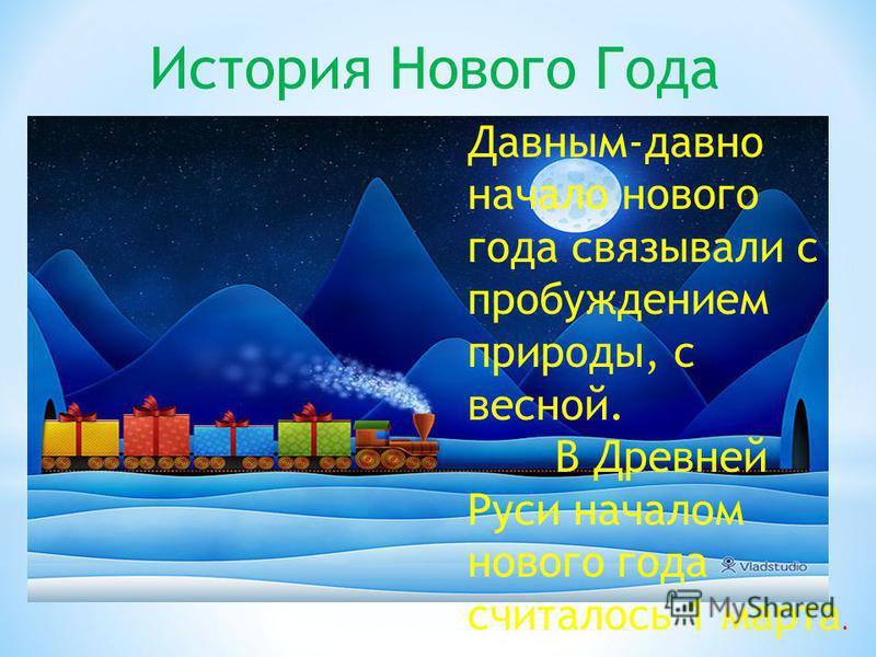 История Нового Года Давным-давно начало нового года связывали с пробуждением природы, с весной. В Древней Руси началом нового года считалось 1 марта.